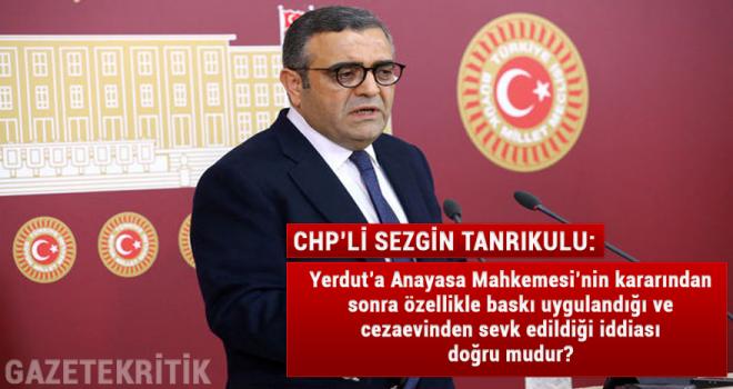 CHP'li Tanrıkulu : Yerdut'a Anayasa Mahkemesi'nin kararından sonra özellikle baskı uygulandığı ve cezaevinden sevk edildiği iddiası doğru mudur?