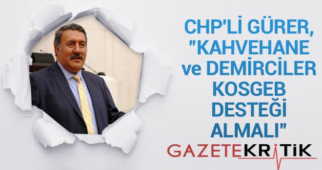 """CHP'Lİ GÜRER, """"KAHVEHANE ve DEMİRCİLER KOSGEB DESTEĞİ ALMALI"""""""