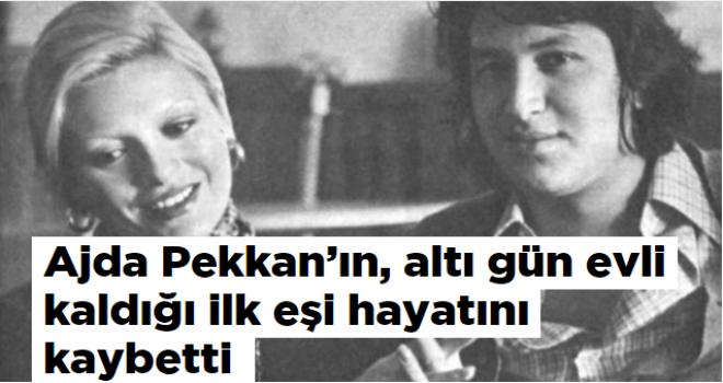 Ajda Pekkan'ın, altı gün evli kaldığı ilk eşi hayatını kaybetti