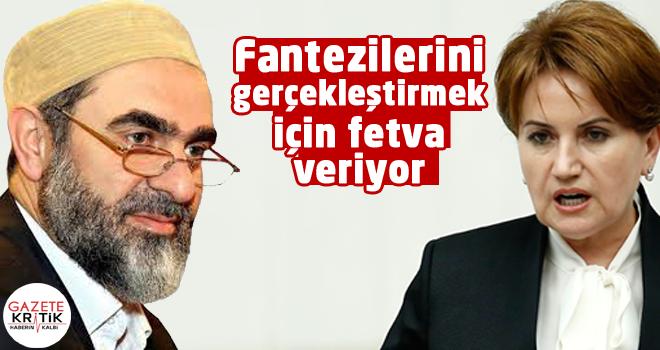 Akşener'den Nurettin Yıldız'a: Fantezilerini gerçekleştirmek için fetva veriyor