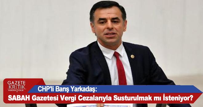 CHP'li Barış Yarkadaş:SABAH Gazetesi Vergi Cezalarıyla Susturulmak mı İsteniyor?