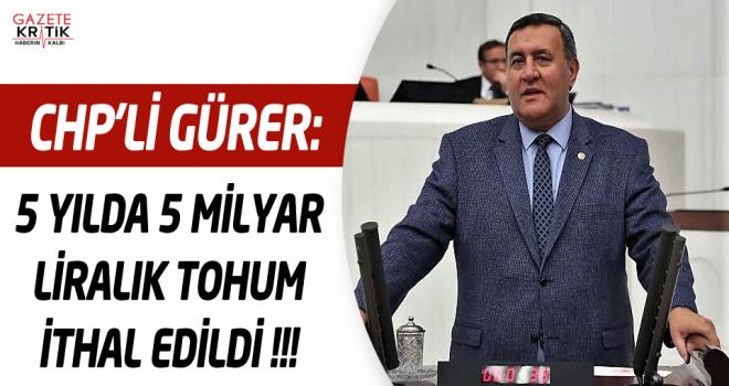 CHP'Lİ GÜRER: 5 YILDA 5 MİLYAR LİRALIK TOHUM İTHAL EDİLDİ !!!