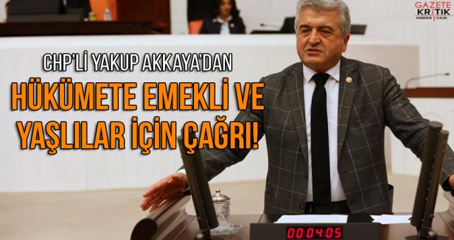 CHP'Lİ AKKAYA'DAN HÜKÜMETE EMEKLİ VE YAŞLILAR İÇİN ÇAĞRI!