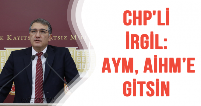 CHP'Lİ İRGİL: AYM, AİHM'E GİTSİN