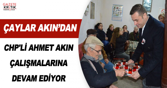 CHP'Lİ AHMET AKIN ÇALIŞMALARINA DEVAM EDİYOR