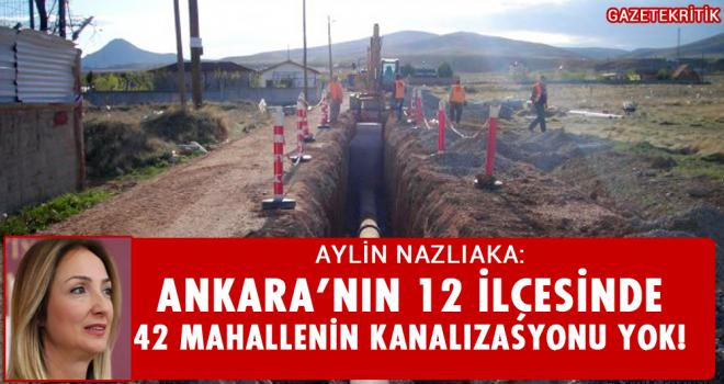 AYLİN NAZLIAKA:Ankara'nın 12 İlçesinde 42 Mahallenin Kanalizasyonu Yok!