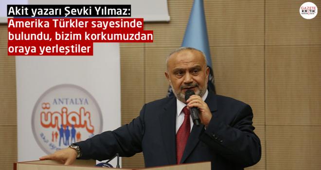 Akit yazarı Şevki Yılmaz: Amerika Türkler sayesinde bulundu, bizim korkumuzdan oraya yerleştiler