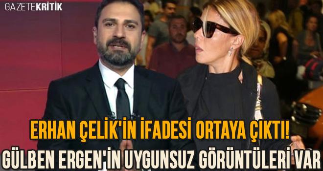 Erhan Çelik'in ifadesi ortaya çıktı! Gülben Ergen'in uygunsuz görüntüleri var