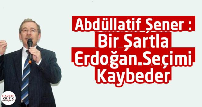 Abdüllatif Şener : Bir Şartla Erdoğan Seçimi Kaybeder