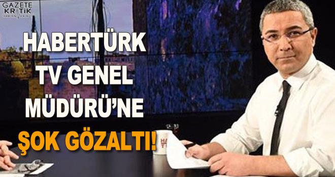 Habertürk TV Genel Müdürü'ne şok gözaltı!