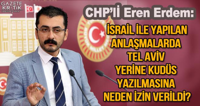 CHP'li Eren Erdem: İsrail ile yapılan anlaşmalarda Tel Aviv yerine Kudüs yazılmasına neden izin verildi?