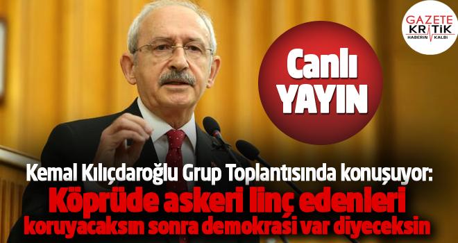 Kılıçdaroğlu : Köprü'de bir askeri boğazını keserek linç ettiler, sen linç edenleri koruyacaksın, sonra da diyeceksin ki Türkiye'de demokrasi var