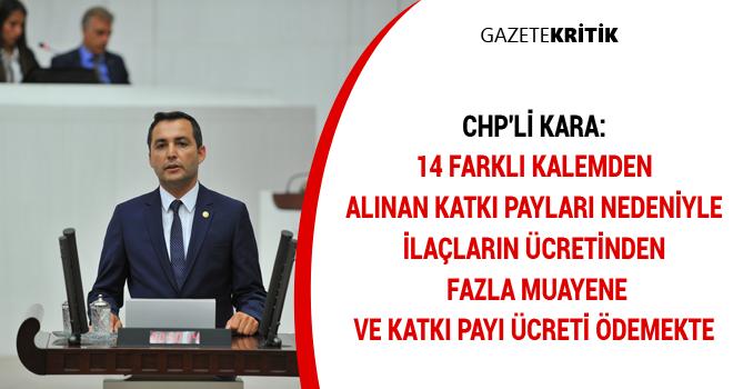 CHP'li Kara:14 farklı kalemden alınan katkı payları nedeniyle ilaçların ücretinden fazla muayene ve katkı payı ücreti ödemekte