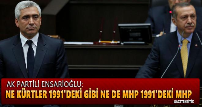 AK Partili Ensarioğlu: Ne Kürtler 1991'deki gibi ne de MHP 1991'deki MHP