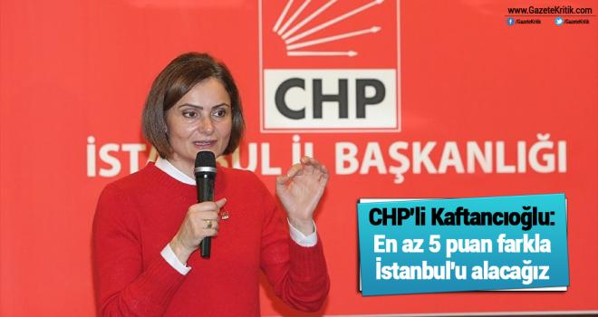 CHP'li Kaftancıoğlu: En az 5 puan farkla İstanbul'u alacağız