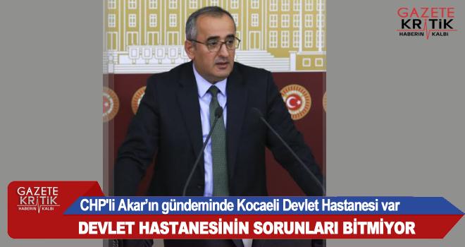 CHP'li Akar'ın gündeminde Kocaeli Devlet Hastanesi var
