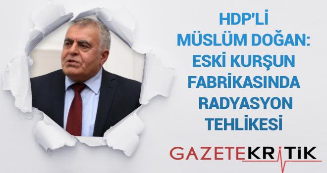 HDP'Lİ MÜSLÜM DOĞAN:Eski Kurşun Fabrikasında Radyasyon Tehlikesi
