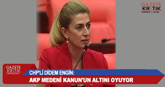 CHP'Lİ DİDEM ENGİN:AKP MEDENİ KANUN'UN ALTINI OYUYOR