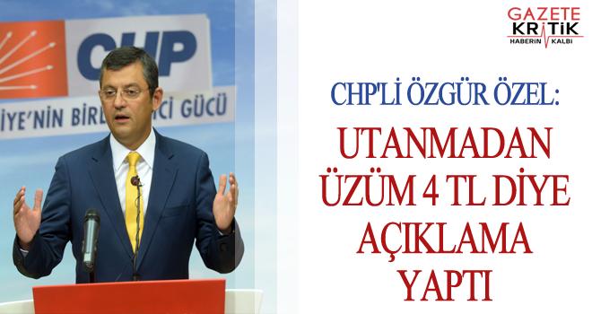 CHP'Lİ ÖZGÜR ÖZEL:UTANMADAN ÜZÜM 4 TL DİYE AÇIKLAMA YAPTI