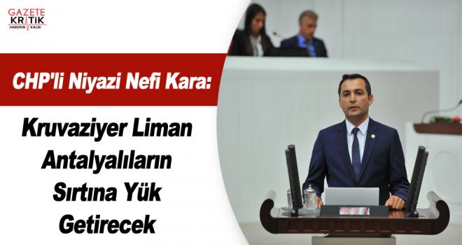 CHP'li Niyazi Nefi Kara:Kruvaziyer Liman Antalyalıların Sırtına Yük Getirecek
