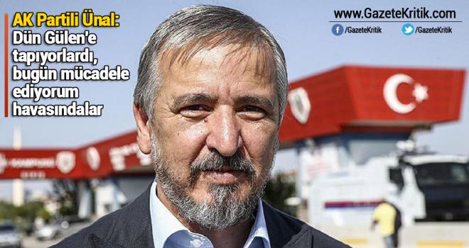 AK Partili Ünal: Dün Gülen'e tapıyorlardı, bugün mücadele ediyorum havasındalar