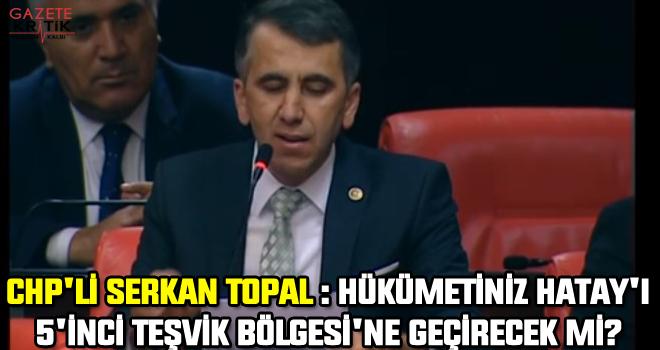 CHP'li Serkan Topal : Hükümetiniz Hatay'ı 5'inci Teşvik Bölgesi'ne Geçirecek Mi?