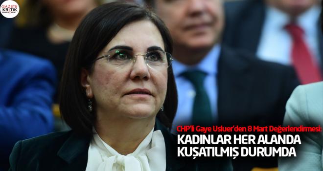 CHP'li Gaye Usluer'den 8 Mart Değerlendirmesi : KADINLAR HER ALANDA KUŞATILMIŞ DURUMDA