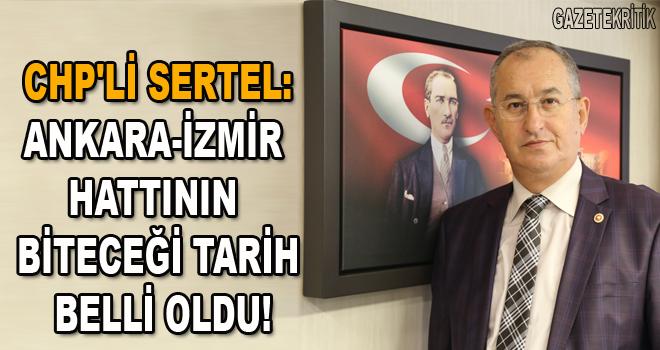 CHP'Lİ SERTEL:Ankara-İzmir hattının biteceği tarih belli oldu!