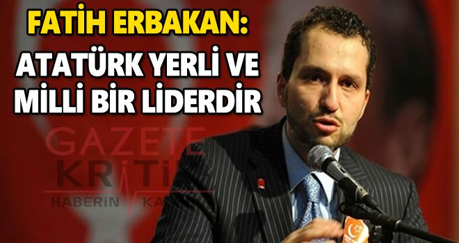 Fatih Erbakan: Atatürk yerli ve milli bir liderdir