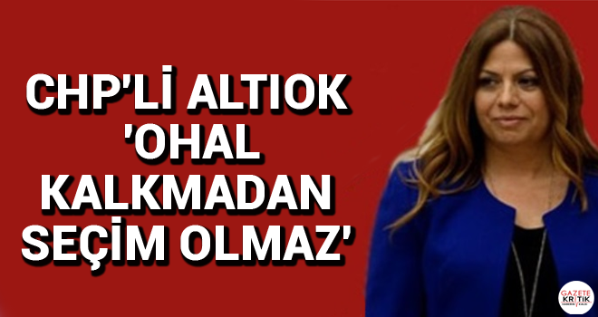 CHP'Lİ ALTIOK 'OHAL KALKMADAN SEÇİM OLMAZ'