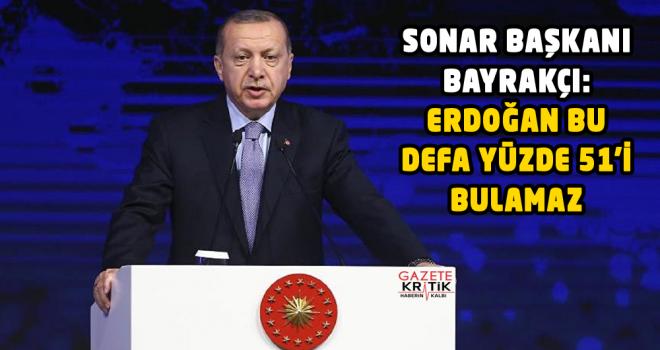 SONAR Başkanı Bayrakçı: Erdoğan bu defa yüzde 51'i bulamaz