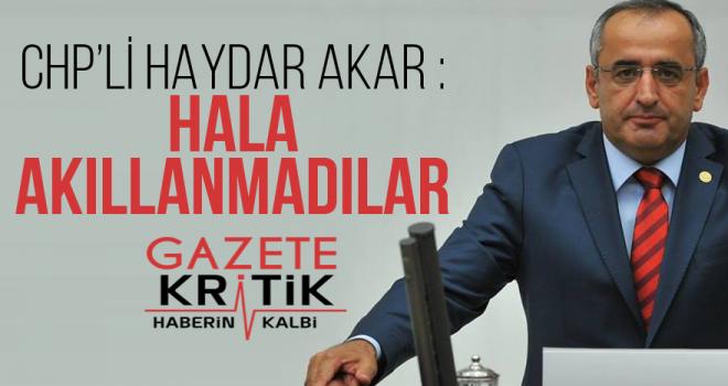 CHP'Lİ HAYDAR AKAR; HALA AKILLANMADILAR
