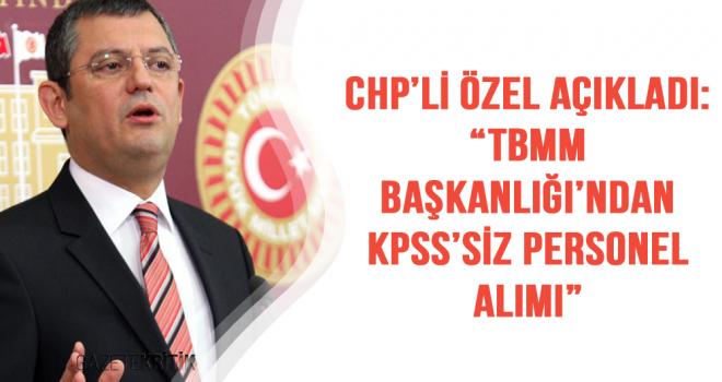 "CHP'Lİ ÖZEL AÇIKLADI:""TBMM BAŞKANLIĞI'NDAN KPSS'SİZ PERSONEL ALIMI"""