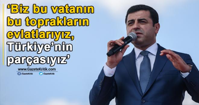 'Biz bu vatanın bu toprakların evlatlarıyız, Türkiye'nin parçasıyız'