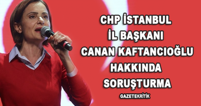 CHP İstanbul İl Başkanı Canan Kaftancıoğlu hakkında soruşturma