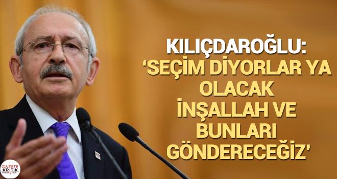 Kılıçdaroğlu: Seçim diyorlar ya olacak inşallah ve bunları göndereceğiz