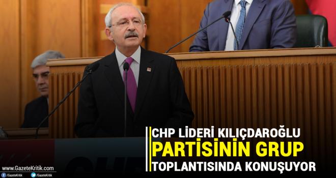 CHP Lideri Kılıçdaroğlu partisinin grup toplantısında konuşuyor