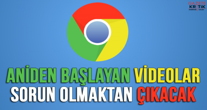 Chrome'dan yeni özellik: Aniden başlayan videolar sorun olmaktan çıkacak
