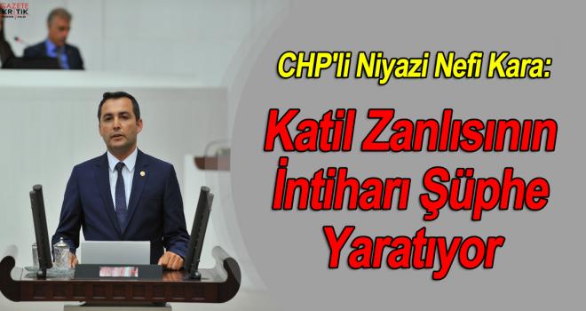 CHP'li Niyazi Nefi Kara:Katil Zanlısının İntiharı Şüphe Yaratıyor