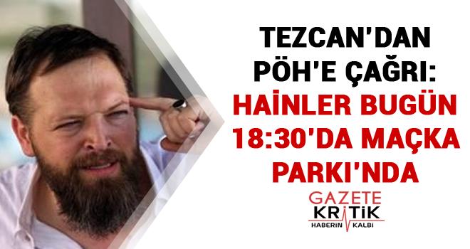 Tezcan'dan PÖH'e çağrı: Hainler bugün 18:30'da Maçka Parkı'nda
