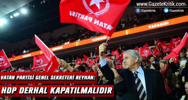 Vatan Partisi Genel Sekreteri Reyhan: HDP derhal kapatılmalıdır