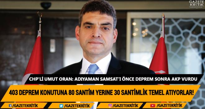 CHP'li Umut Oran: Adıyaman Samsat'ı önce deprem sonra AKP vurdu