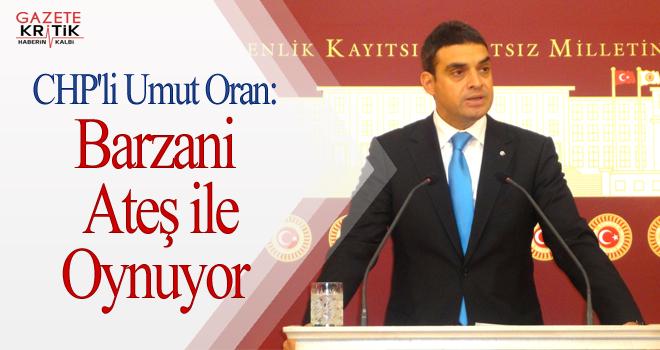 CHP'li Umut Oran:Barzani Ateş ile Oynuyor
