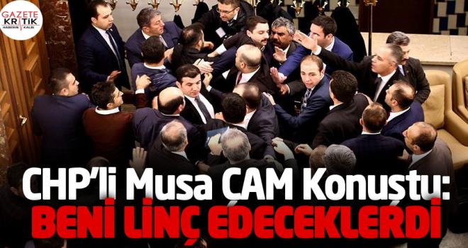 CHP'li Musa Çam konuştu: Beni linç edeceklerdi