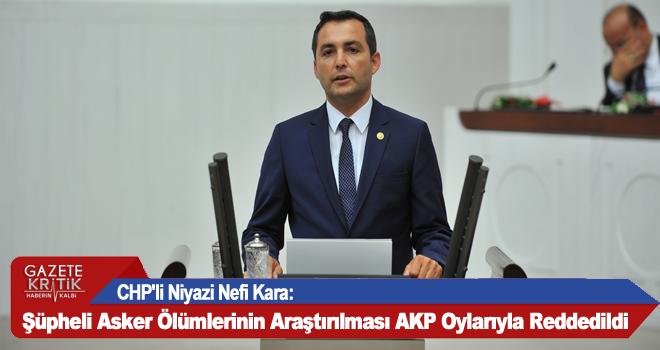 CHP'li Niyazi Nefi Kara:Şüpheli Asker Ölümlerinin Araştırılması AKP Oylarıyla Reddedildi