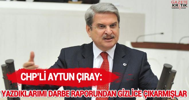 CHP'li Aytun Çıray:Yazdıklarımı Darbe Raporundan Gizlice Çıkarmışlar