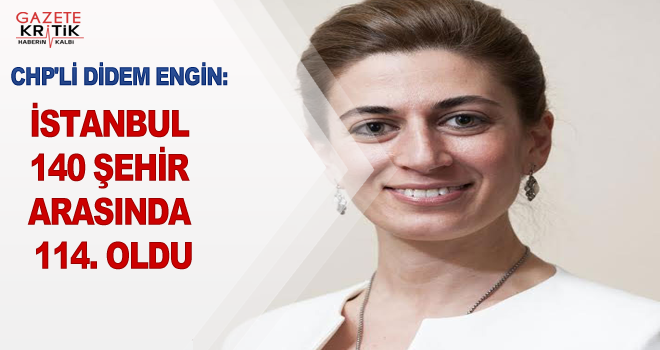 CHP'Lİ DİDEM ENGİN:İSTANBUL 140 ŞEHİR ARASINDA 114. OLDU