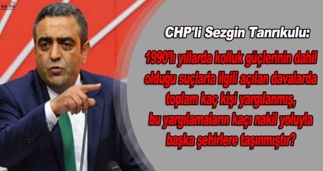 CHP'li Sezgin Tanrıkulu:1990'lı yıllarda kolluk güçlerinin dahil olduğu suçlarla ilgili açılan davalarda toplam kaç kişi yargılanmış, bu yargılamaların kaçı nakil yoluyla başka şehirlere taşınmıştır?
