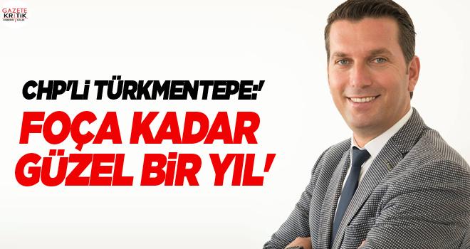 CHP'li Türkmentepe:'Foça kadar güzel bir yıl'
