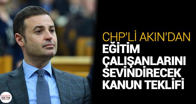 CHP'Lİ AKIN'DAN EĞİTİM ÇALIŞANLARINI SEVİNDİRECEK KANUN TEKLİFİ